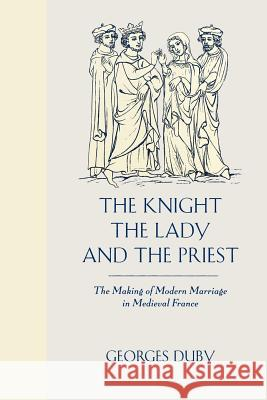 The Knight, the Lady and the Priest: The Making of Modern Marriage in Medieval France Georges Duby Barbara Bray 9780226167688 University of Chicago Press