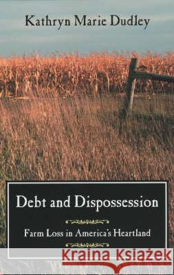 Debt and Dispossession: Farm Loss in America's Heartland Kathryn Marie Dudley University of Chicago Press 9780226169132 University of Chicago Press