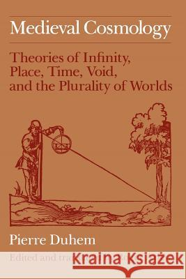 Medieval Cosmology: Theories of Infinity, Place, Time, Void, and the Plurality of Worlds Pierre M. Duhem Roger Ariew 9780226169231