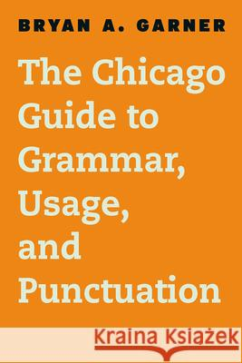 The Chicago Guide to Grammar, Usage, and Punctuation Bryan A., Ed. Garner 9780226188850 University of Chicago Press
