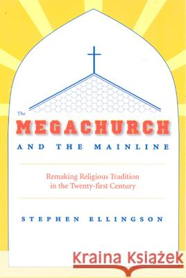 The Megachurch and the Mainline: Remaking Religious Tradition in the Twenty-First Century Stephen Ellingson 9780226204901