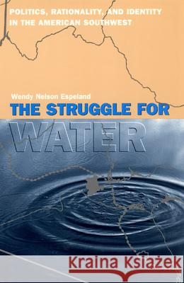 The Struggle for Water: Politics, Rationality, and Identity in the American Southwest Wendy Nelson Espeland Espeland 9780226217949