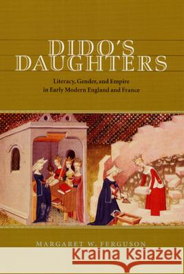 Dido's Daughters : Literacy, Gender, and Empire in Early Modern England and France Margaret W. Ferguson University of Chicago Press 9780226243122
