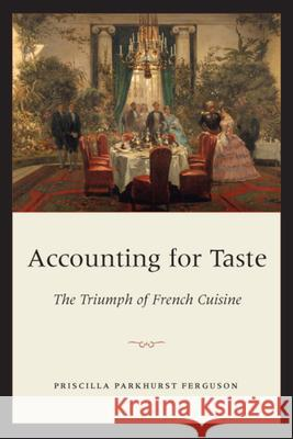 Accounting for Taste: The Triumph of French Cuisine Priscilla Parkhurst Ferguson 9780226243245