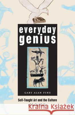Everyday Genius : Self-Taught Art and the Culture of Authenticity Gary Alan Fine 9780226249513