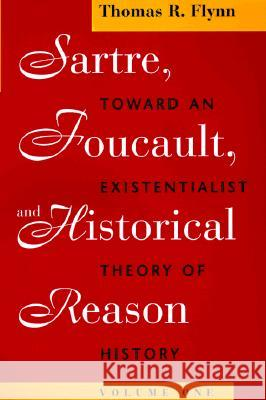 Sartre, Foucault, and Historical Reason, Volume One: Toward an Existentialist Theory of History Thomas R. Flynn 9780226254685