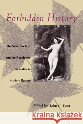 Forbidden History : The State, Society, and the Regulation of Sexuality in Modern Europe John C. Foul John C. Fout 9780226257839