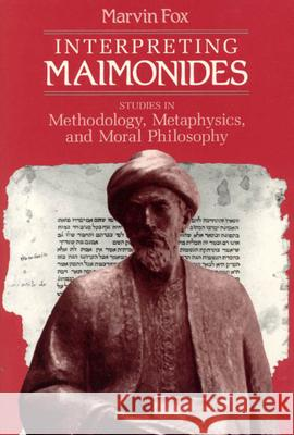 Interpreting Maimonides: Studies in Methodology, Metaphysics, and Moral Philosophy Marvin Fox 9780226259420