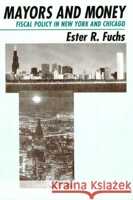 Mayors and Money: Fiscal Policy in New York and Chicago Ester R. Fuchs 9780226267913