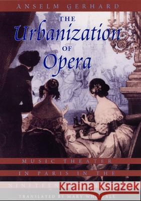 The Urbanization of Opera: Music Theater in Paris in the Nineteenth Century Anselm Gerhard Mary Whittall 9780226288581