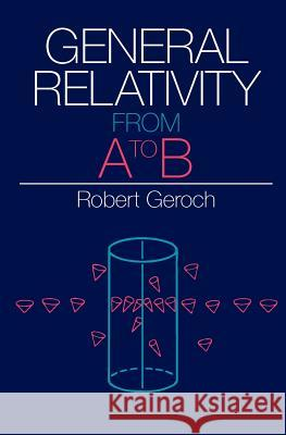 General Relativity from A to B Robert Geroch 9780226288642