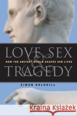 Love, Sex & Tragedy: How the Ancient World Shapes Our Lives Simon Goldhill 9780226301198