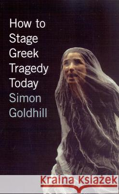 How to Stage Greek Tragedy Today Simon Goldhill 9780226301280