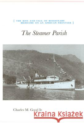 The Steamer Parish : The Rise and Fall of Missionary Medicine on an African Frontier Charles M. Good 9780226302829