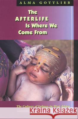 The Afterlife Is Where We Come from: The Culture of Infancy in West Africa Alma Gottlieb 9780226305028