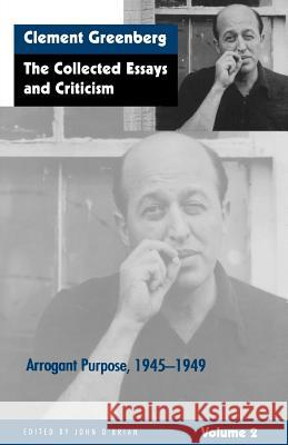The Collected Essays and Criticism, Volume 2: Arrogant Purpose, 1945-1949 Clement Greenberg John O'Brian 9780226306223
