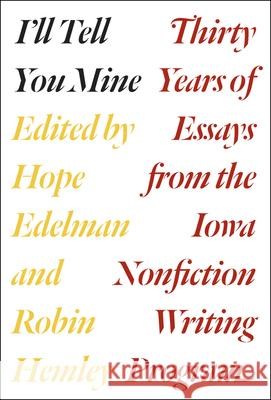 I'll Tell You Mine: Thirty Years of Essays from the Iowa Nonfiction Writing Program Hope Edelman Robin Hemley Robert Atwan 9780226306339