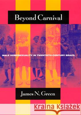 Beyond Carnival: Male Homosexuality in Twentieth-Century Brazil James Naylor Green 9780226306391