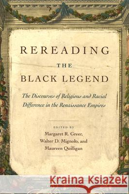 Rereading the Black Legend : The Discourses of Religious and Racial Difference in the Renaissance Empires Margaret R. Greer Maureen Quilligan Walter D. Mignolo 9780226307220