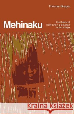 Mehinaku: The Drama of Daily Life in a Brazilian Indian Village Thomas Gregor 9780226307466