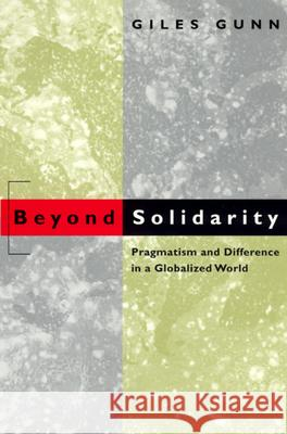 Beyond Solidarity: Pragmatism and Difference in a Globalized World Giles B. Gunn 9780226310640
