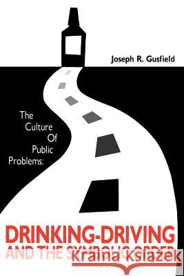 The Culture of Public Problems : Drinking-Driving and the Symbolic Order Joseph R. Gusfield 9780226310947 University of Chicago Press