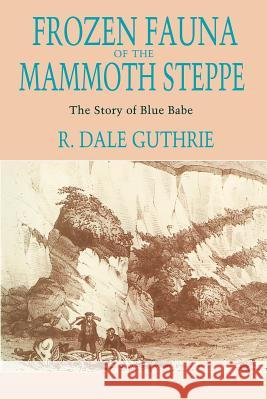 Frozen Fauna of the Mammoth Steppe : The Story of Blue Babe R. Dale Guthrie 9780226311234