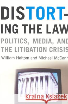 Distorting the Law: Politics, Media, and the Litigation Crisis William Haltom Michael McCann 9780226314648