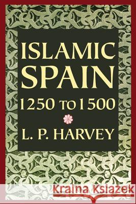 Islamic Spain, 1250 to 1500 L. P. Harvey 9780226319629