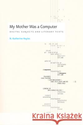 My Mother Was a Computer : Digital Subjects and Literary Texts N. Katherine Hayles 9780226321486