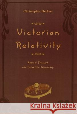 Victorian Relativity: Radical Thought and Scientific Discovery Christopher Herbert 9780226327334