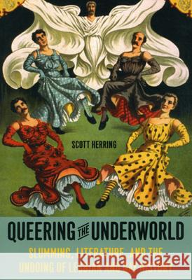 Queering the Underworld: Slumming, Literature, and the Undoing of Lesbian and Gay History Scott Herring 9780226327914
