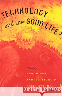 Technology and the Good Life? Eric S. Higgs David Strong Andrew Light 9780226333878