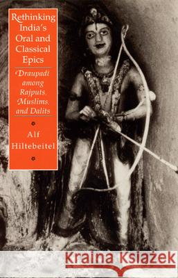Rethinking India's Oral and Classical Epics: Draupadi Among Rajputs, Muslims, and Dalits Alf Hiltebeitel 9780226340517