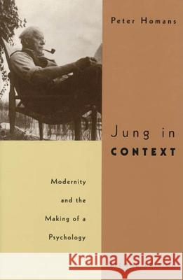 Jung in Context : Modernity and the Making of a Psychology Peter Homans 9780226351124