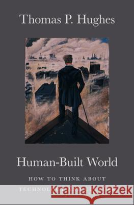Human-Built World: How to Think about Technology and Culture Thomas P. Hughes Thomas P. Hughes 9780226359342