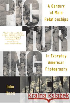 Picturing Men: A Century of Male Relationships in Everyday American Photography John Ibson 9780226368580