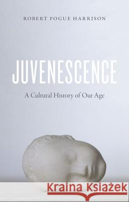 Juvenescence: A Cultural History of Our Age Robert Pogue Harrison 9780226381961 University of Chicago Press