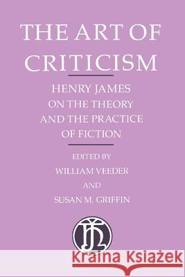 The Art of Criticism: Henry James on the Theory and the Practice of Fiction William Veeder Henry James Susan Griffin 9780226391977