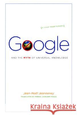Google and the Myth of Universal Knowledge: A View from Europe Jean-Noel Jeanneney Teresa Lavender Fagan Ian Wilson 9780226395784