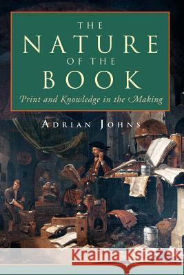 The Nature of the Book: Print and Knowledge in the Making Adrian Johns 9780226401225