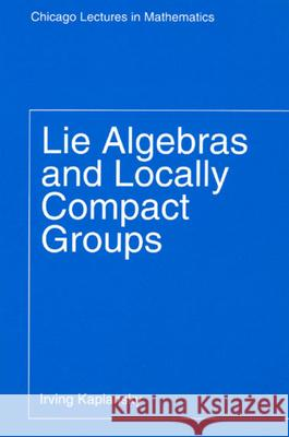 Lie Algebras and Locally Compact Groups Irving Kaplansky 9780226424538