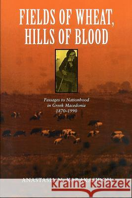 Fields of Wheat, Hills of Blood : Passages to Nationhood in Greek Macedonia, 1870-1990 Anastasia N. Karakasidou 9780226424941