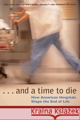 And a Time to Die: How American Hospitals Shape the End of Life Sharon R. Kaufman 9780226426853