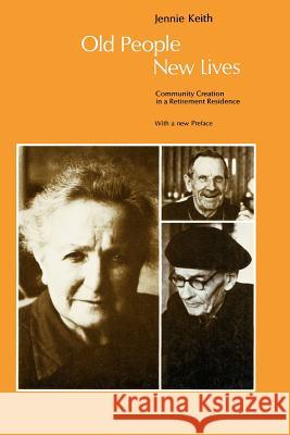 Old People, New Lives: Community Creation in a Retirement Residence Jennie Keith Jennie-Keith Ross 9780226429656