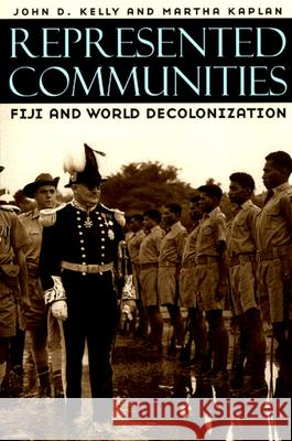 Represented Communities : Fiji and World Decolonization John Dunham Kelly Martha Kaplan Martha Kaplan 9780226429908