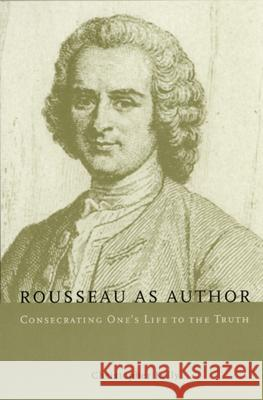 Rousseau as Author : Consecrating One's Life to the Truth University of Chicago Press              Christopher Kelly 9780226430249