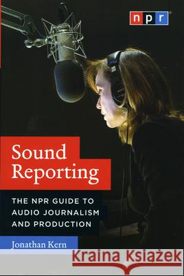 Sound Reporting: The NPR Guide to Audio Journalism and Production Jonathan Kern 9780226431789