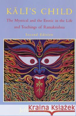 Kali's Child: The Mystical and the Erotic in the Life and Teachings of Ramakrishna Jeffrey John Kripal 9780226453774