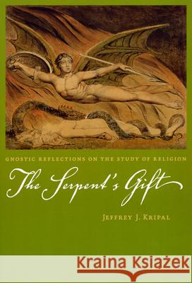 The Serpent's Gift: Gnostic Reflections on the Study of Religion Jeffrey John Kripal Jeffrey J. Kripal 9780226453811